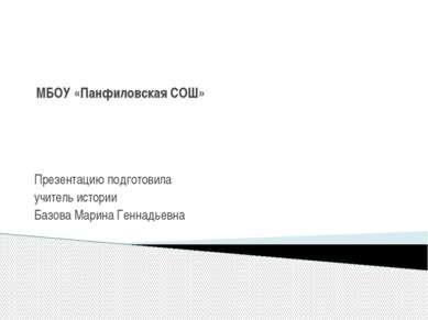 МБОУ «Панфиловская СОШ» Презентацию подготовила учитель истории Базова Марина...