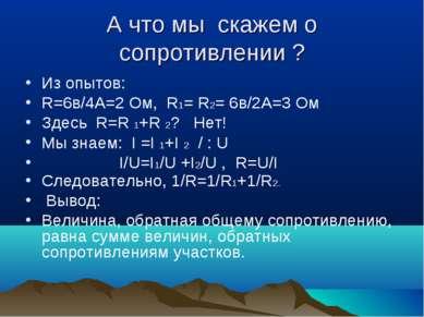 А что мы скажем о сопротивлении ? Из опытов: R=6в/4А=2 Ом, R1= R2= 6в/2А=3 Ом...