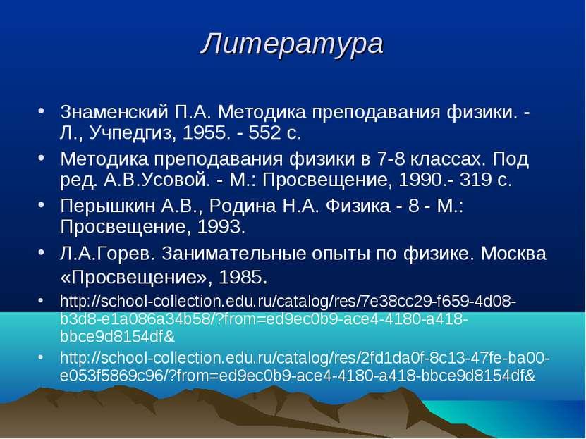 Литература Знаменский П.А. Методика преподавания физики. - Л., Учпедгиз, 1955...
