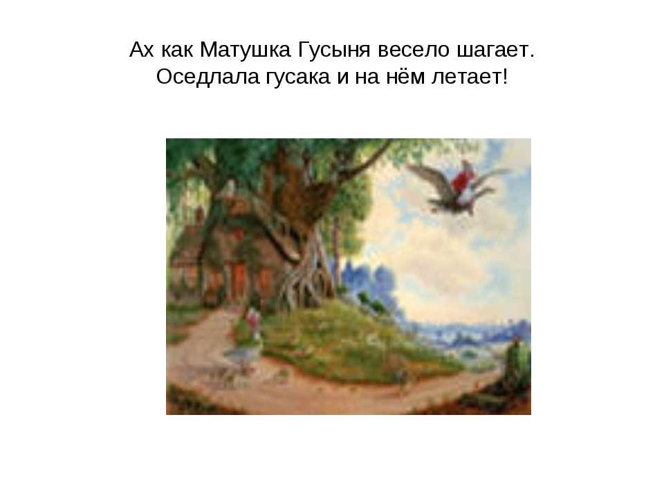 Ах как Матушка Гусыня весело шагает. Оседлала гусака и на нём летает!