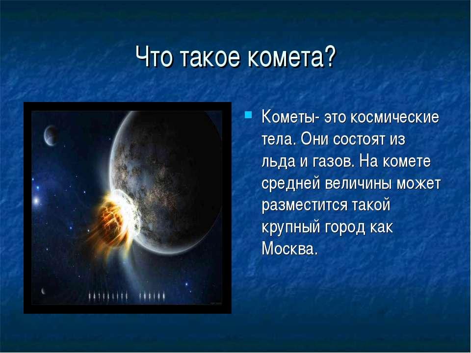 Что такое комета? Кометы- это космические тела. Они состоят из льда и газов. ...