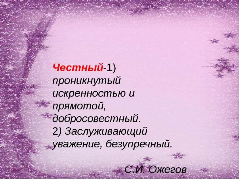 Честный-1) проникнутый искренностью и прямотой, добросовестный. 2) Заслуживаю...