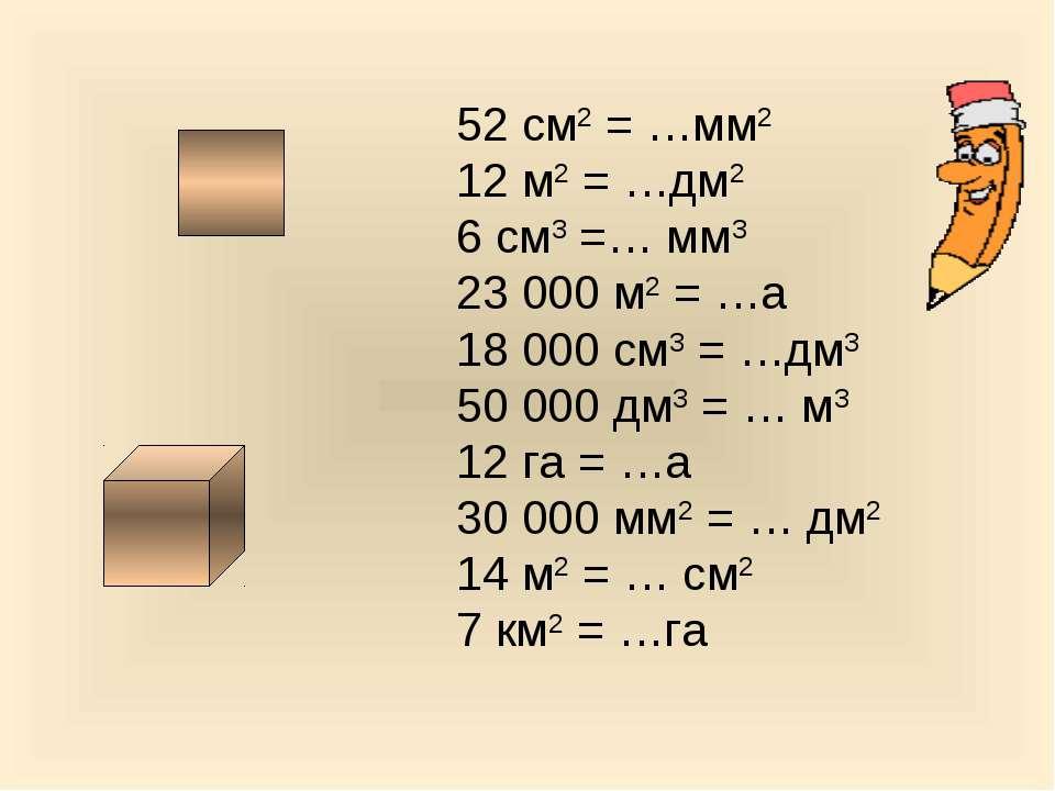 52 см2 = …мм2 12 м2 = …дм2 6 см3 =… мм3 23 000 м2 = …а 18 000 см3 = …дм3 50 0...