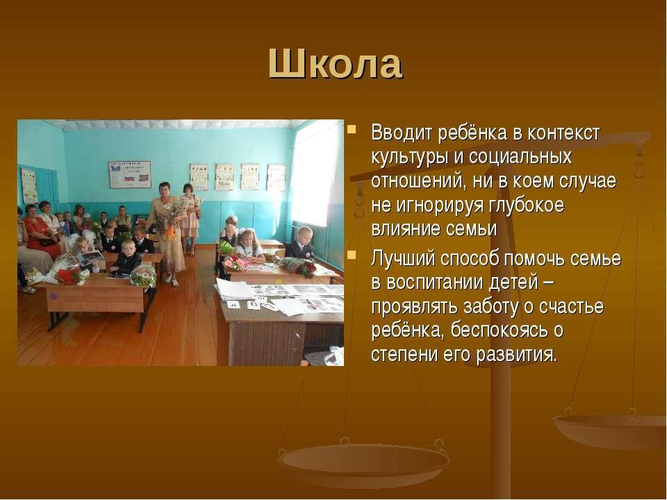 Школа Вводит ребёнка в контекст культуры и социальных отношений, ни в коем сл...