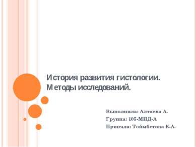 История развития гистологии. Методы исследований. Выполнила: Алтаева А. Групп...