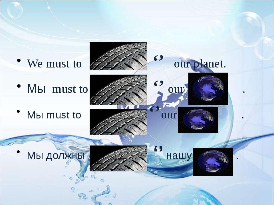 We must to '' our planet. Мы must to '' our . Мы must to ''our . Мы должны ''...