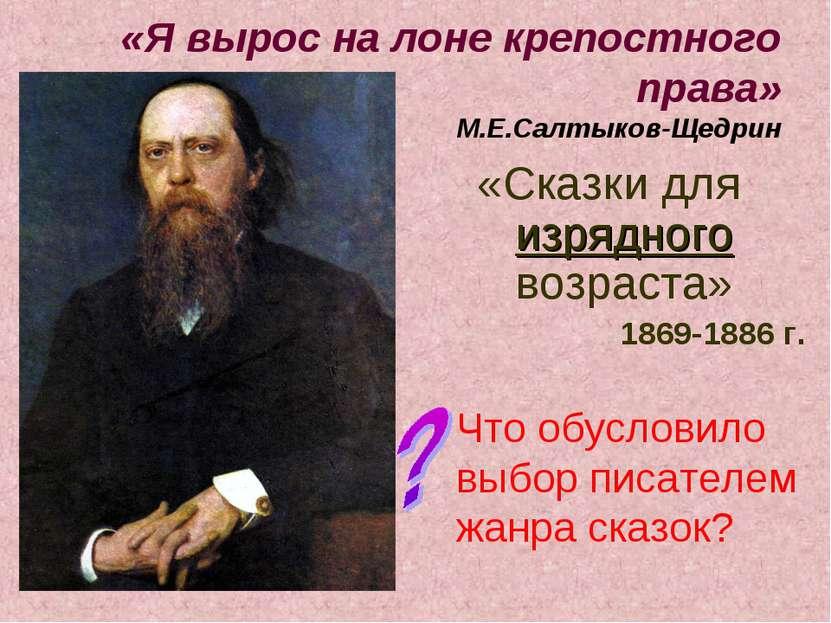«Я вырос на лоне крепостного права» М.Е.Салтыков-Щедрин «Сказки для изрядного...