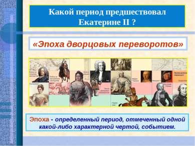 Какой период предшествовал Екатерине II ? «Эпоха дворцовых переворотов» Эпоха...