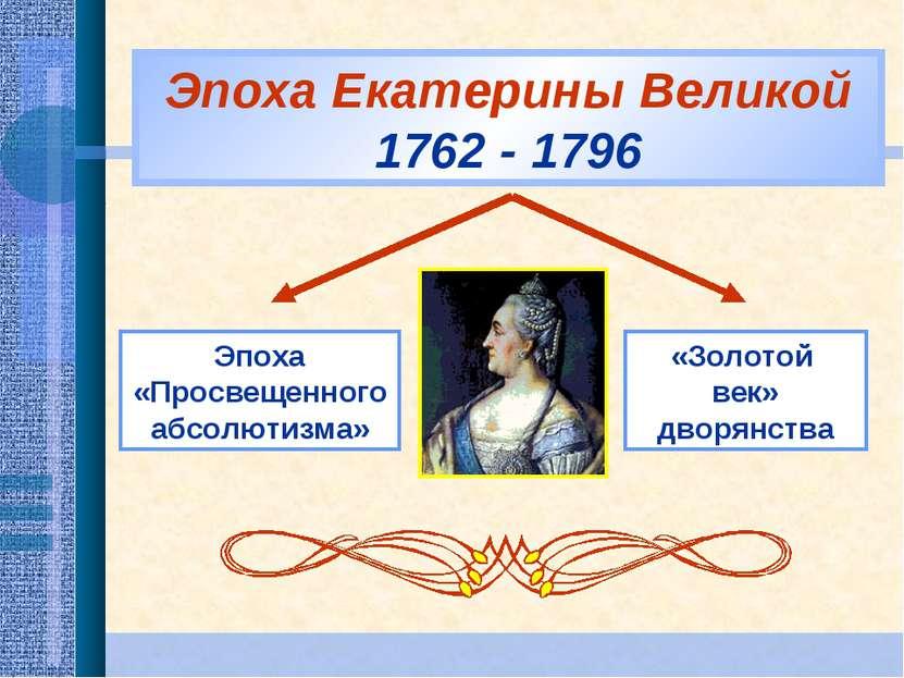 Эпоха Екатерины Великой 1762 - 1796 Эпоха «Просвещенного абсолютизма» «Золото...