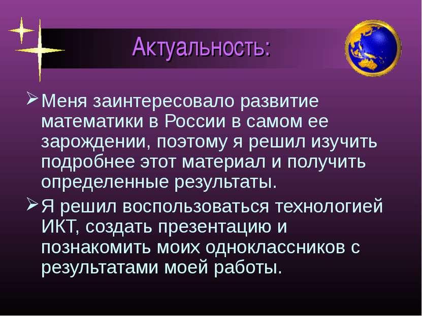 Актуальность: Меня заинтересовало развитие математики в России в самом ее зар...