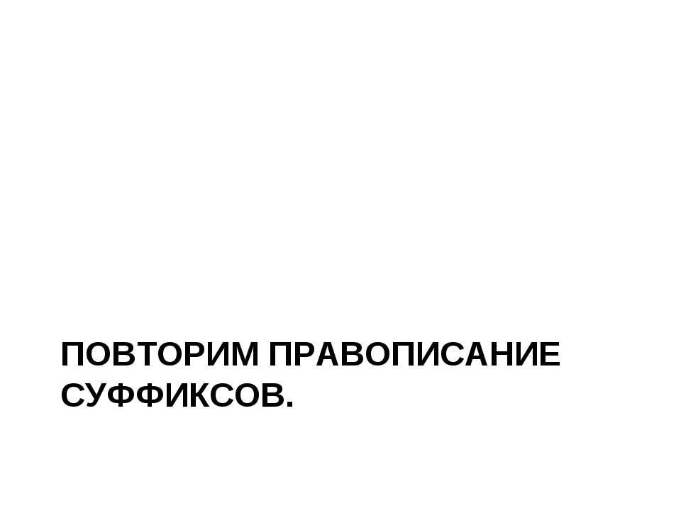 ПОВТОРИМ ПРАВОПИСАНИЕ СУФФИКСОВ.