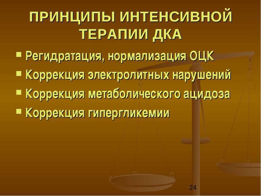 ПРИНЦИПЫ ИНТЕНСИВНОЙ ТЕРАПИИ ДКА Регидратация, нормализация ОЦК Коррекция эле...