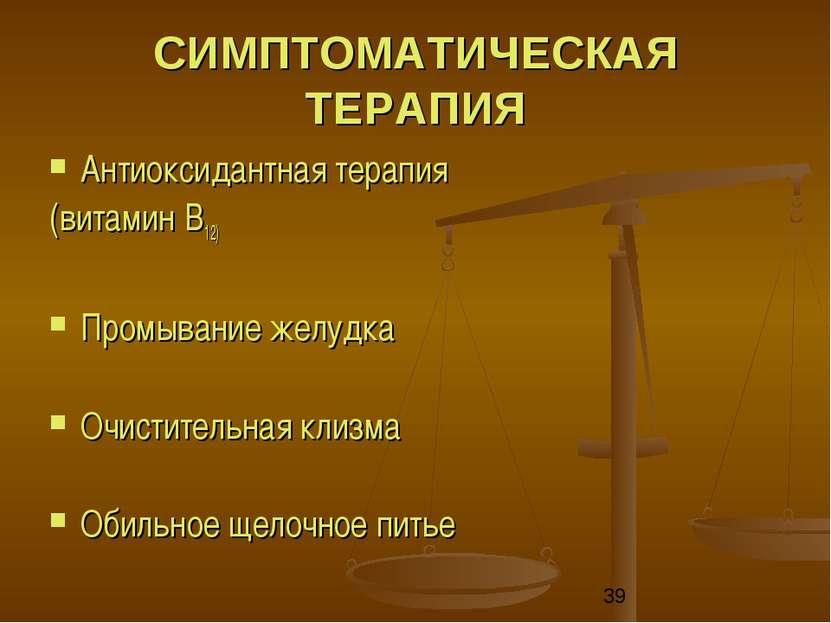 СИМПТОМАТИЧЕСКАЯ ТЕРАПИЯ Антиоксидантная терапия (витамин B12) Промывание жел...