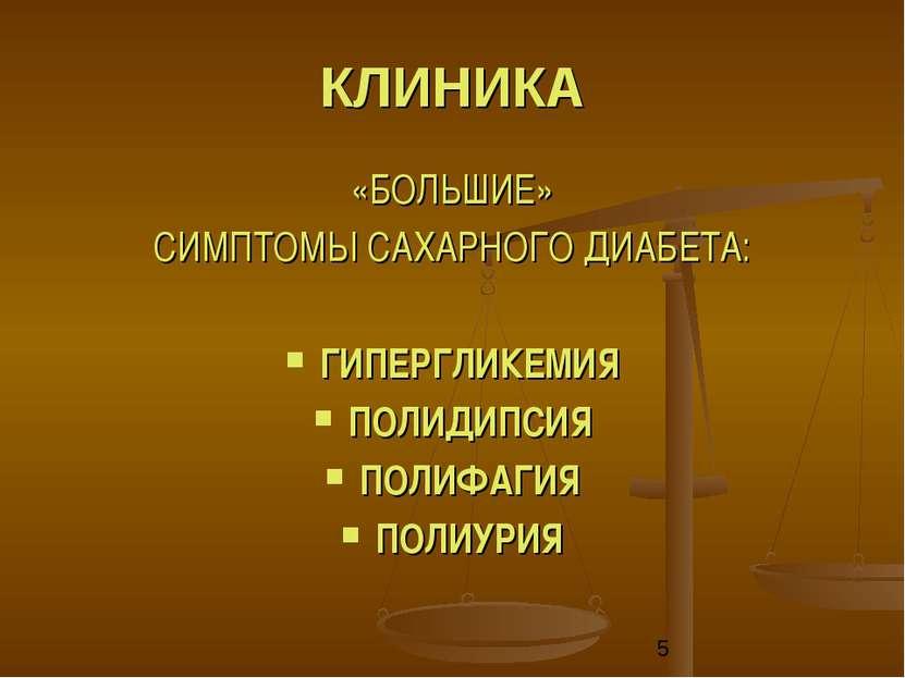 КЛИНИКА «БОЛЬШИЕ» СИМПТОМЫ САХАРНОГО ДИАБЕТА: ГИПЕРГЛИКЕМИЯ ПОЛИДИПСИЯ ПОЛИФА...