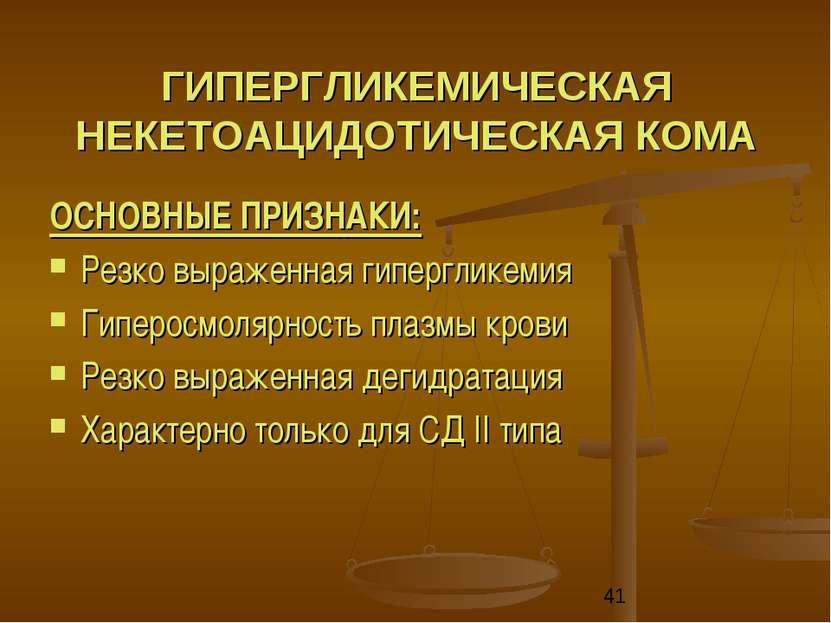 ГИПЕРГЛИКЕМИЧЕСКАЯ НЕКЕТОАЦИДОТИЧЕСКАЯ КОМА ОСНОВНЫЕ ПРИЗНАКИ: Резко выраженн...