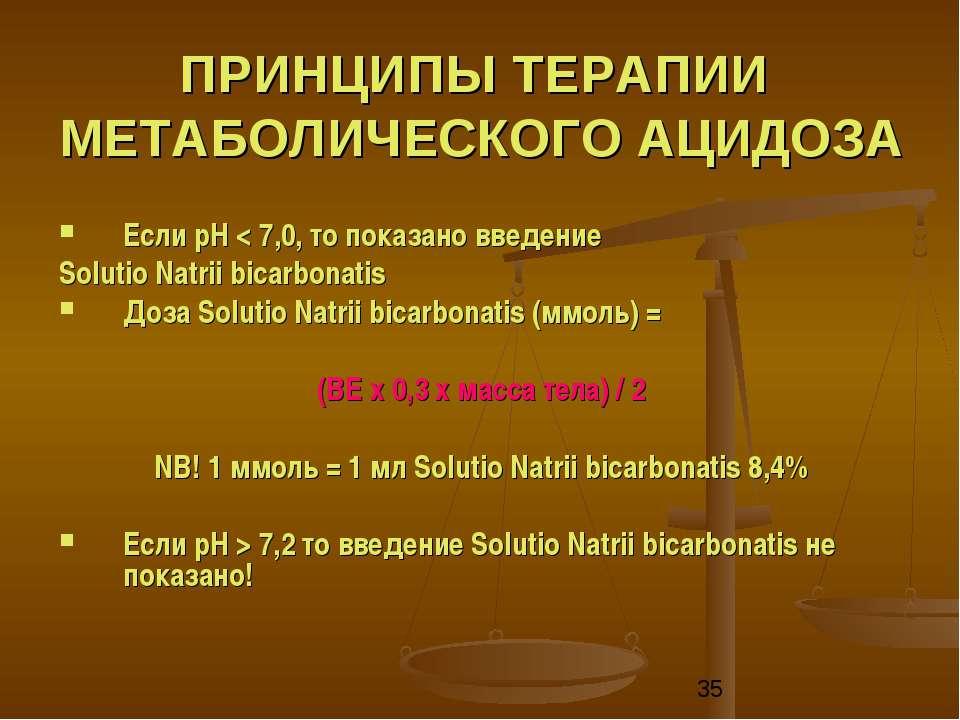 ПРИНЦИПЫ ТЕРАПИИ МЕТАБОЛИЧЕСКОГО АЦИДОЗА Если рН < 7,0, то показано введение ...