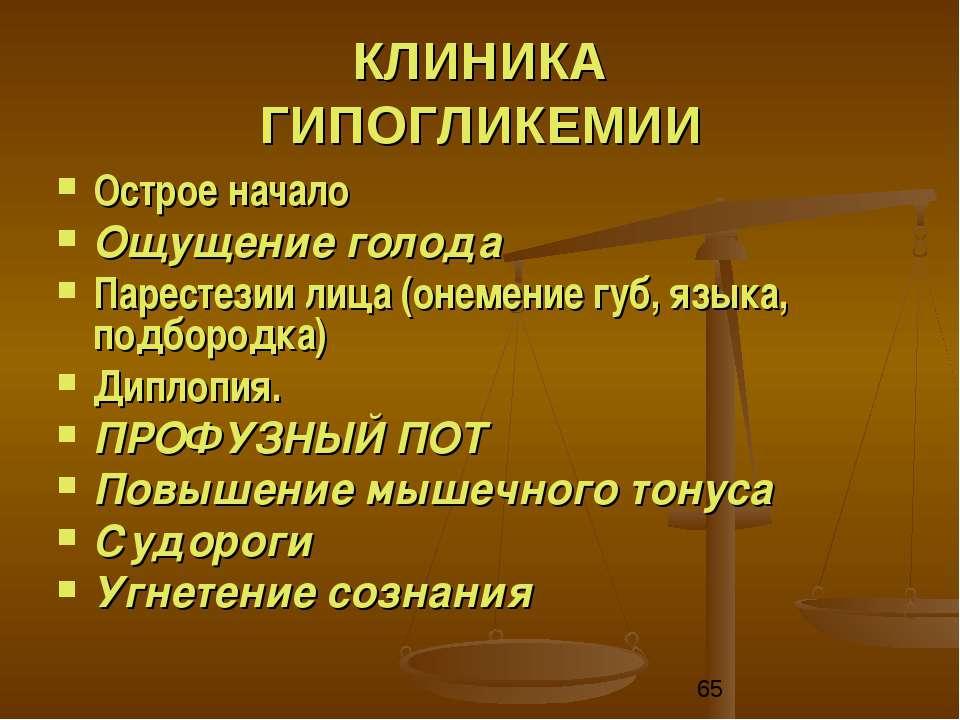 КЛИНИКА ГИПОГЛИКЕМИИ Острое начало Ощущение голода Парестезии лица (онемение ...