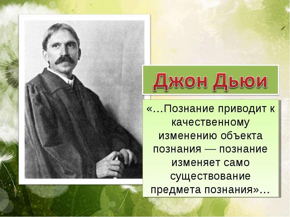 «…Познание приводит к качественному изменению объекта познания— познание изм...