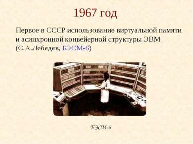1967 год Первое в СССР использование виртуальной памяти и асинхронной конвейе...
