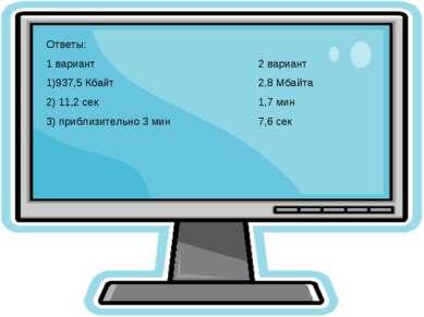 Ответы: 1 вариант 2 вариант 1)937,5 Кбайт 2,8 Мбайта 2) 11,2 сек 1,7 мин 3) п...