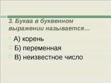 3. Буква в буквенном выражении называется… А) корень Б) переменная В) неизвес...