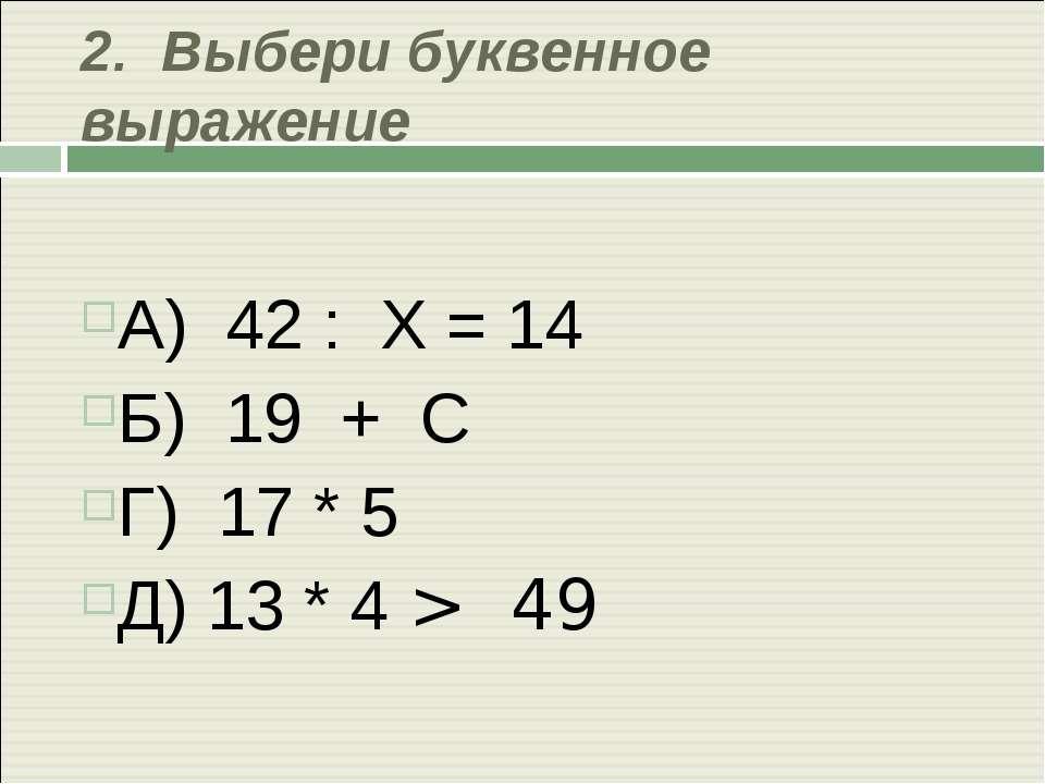 2. Выбери буквенное выражение А) 42 : Х = 14 Б) 19 + С Г) 17 * 5 Д) 13 * 4 > 49