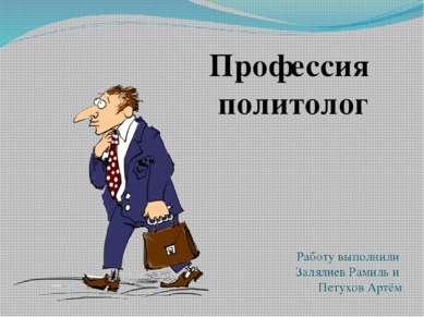 Профессия политолог Работу выполнили Залялиев Рамиль и Петухов Артём