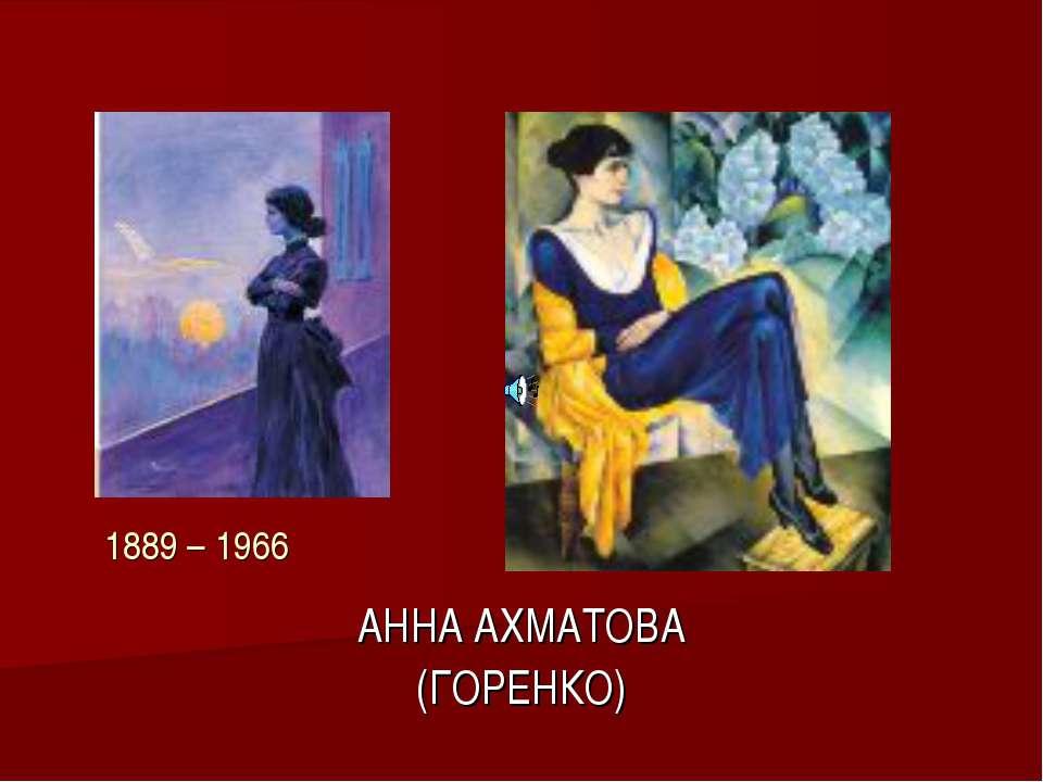 АННА АХМАТОВА (ГОРЕНКО) 1889 – 1966