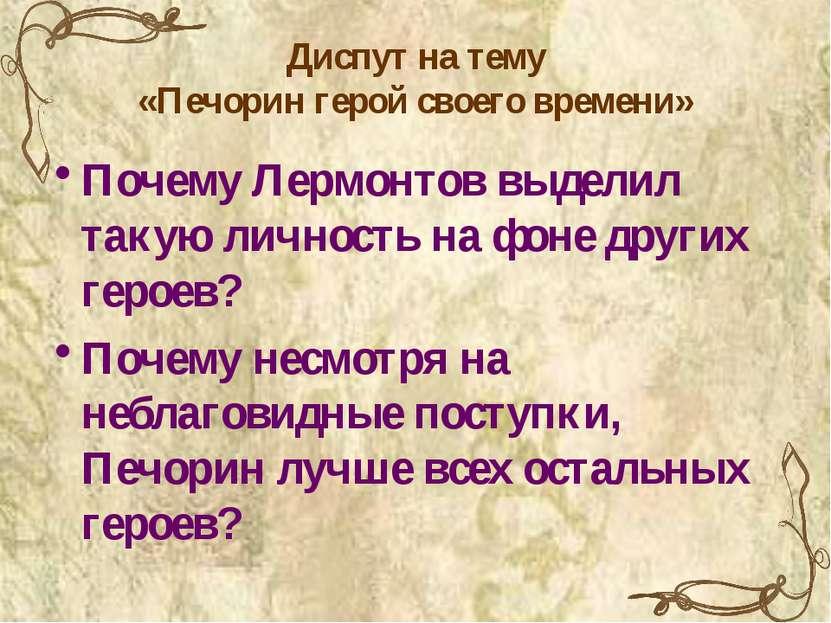 Диспут на тему «Печорин герой своего времени» Почему Лермонтов выделил такую ...