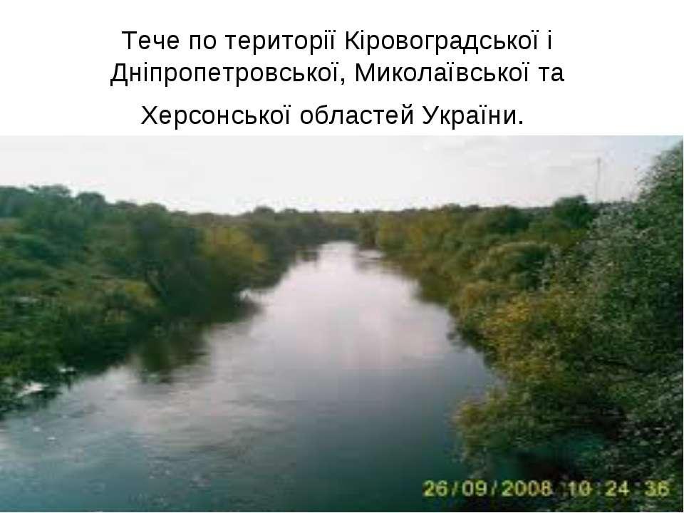 Тече по території Кіровоградської і Дніпропетровської, Миколаївської та Херсо...