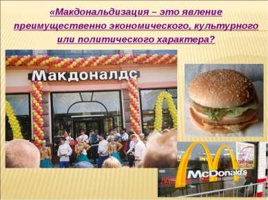 «Макдональдизация – это явление преимущественно экономического, культурного и...