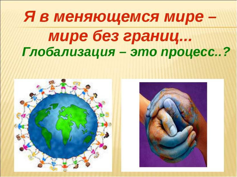Я в меняющемся мире – мире без границ... Глобализация – это процесс..?