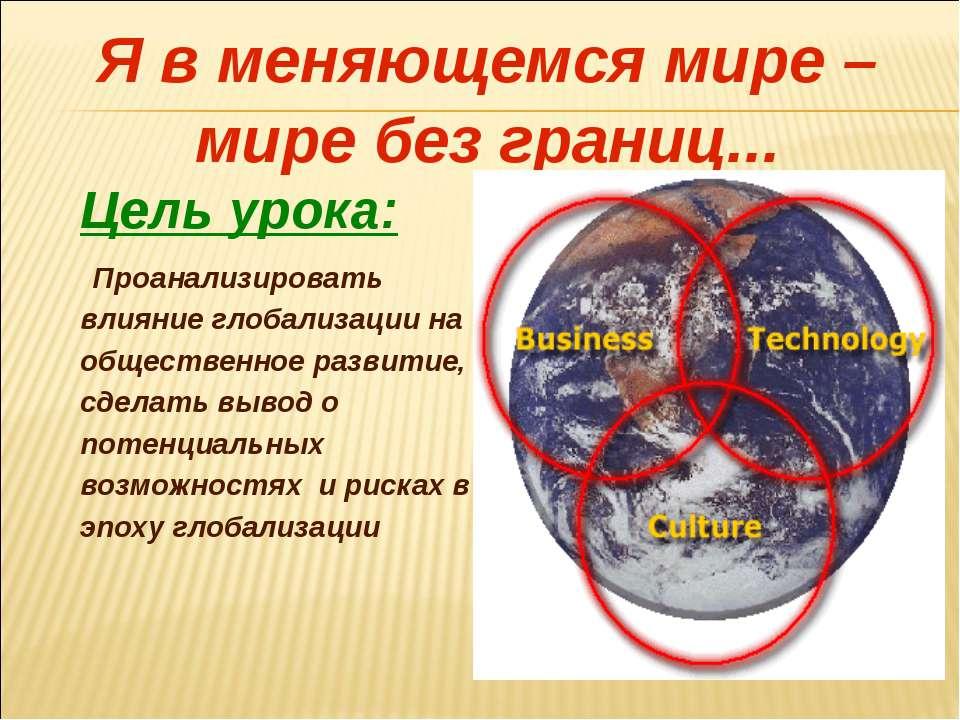 Я в меняющемся мире – мире без границ... Цель урока: Проанализировать влияние...