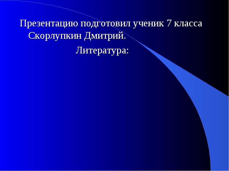 Презентацию подготовил ученик 7 класса Скорлупкин Дмитрий. Литература: