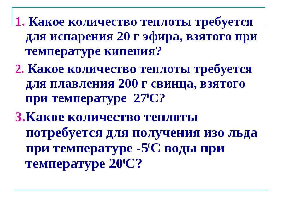 1. Какое количество теплоты требуется для испарения 20 г эфира, взятого при т...