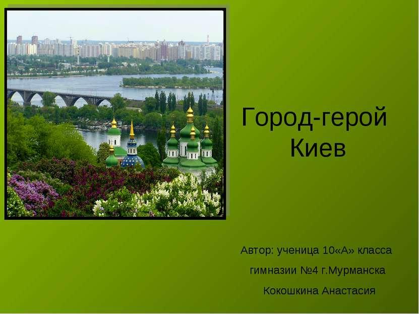 Город-герой Киев Автор: ученица 10«А» класса гимназии №4 г.Мурманска Кокошкин...