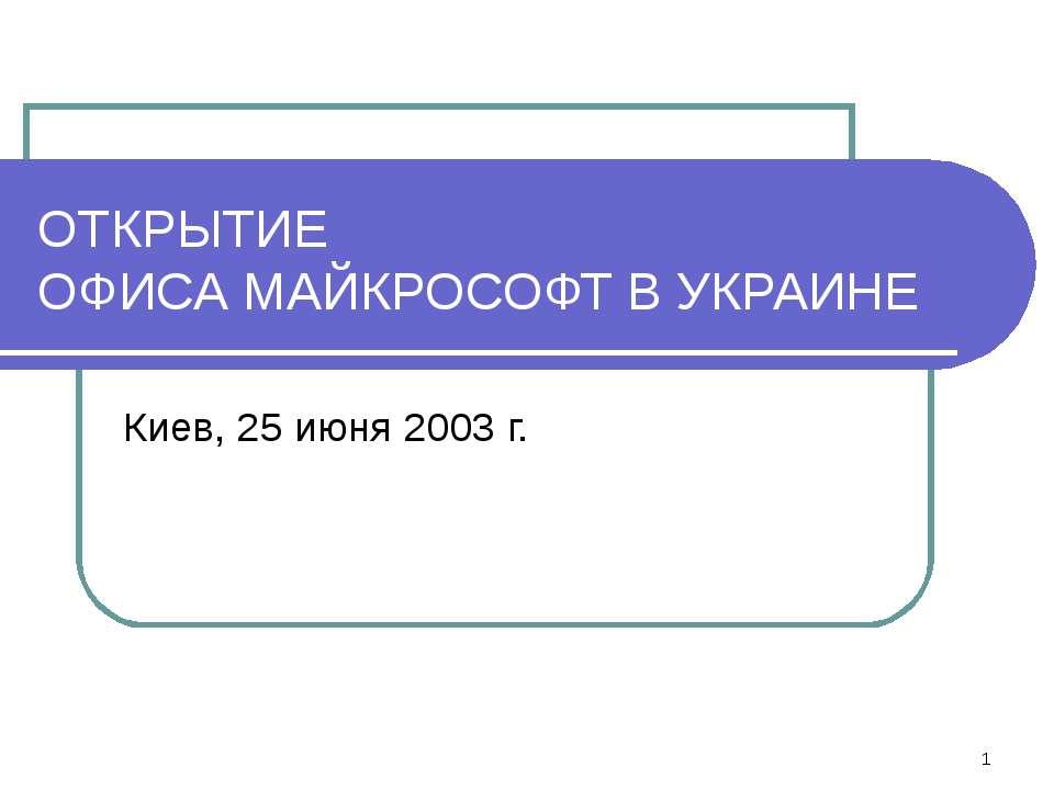 * ОТКРЫТИЕ ОФИСА МАЙКРОСОФТ В УКРАИНЕ Киев, 25 июня 2003 г.