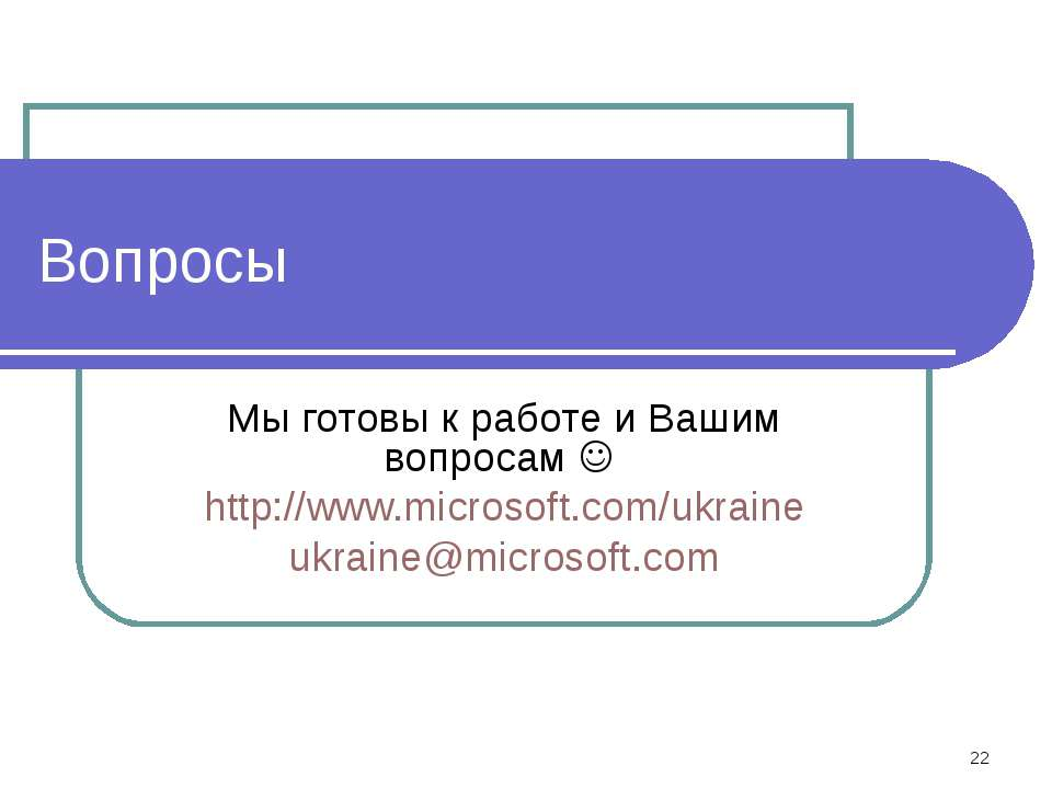 * Вопросы Мы готовы к работе и Вашим вопросам http://www.microsoft.com/ukrain...