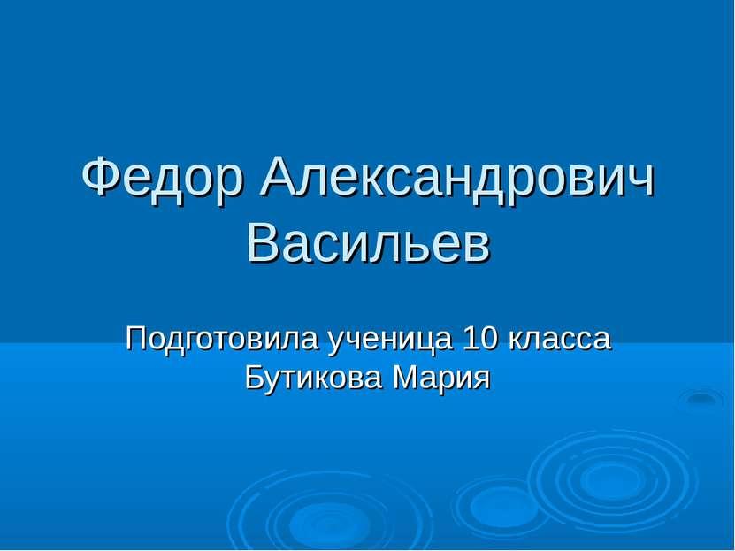 Федор Александрович Васильев Подготовила ученица 10 класса Бутикова Мария