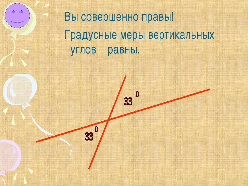Вы совершенно правы! Градусные меры вертикальных углов равны.