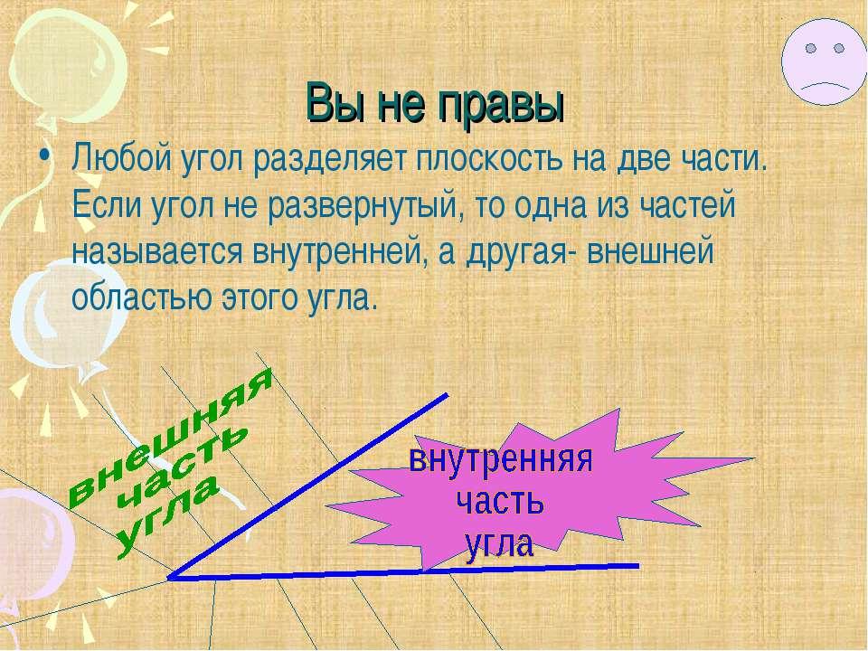 Вы не правы Любой угол разделяет плоскость на две части. Если угол не разверн...