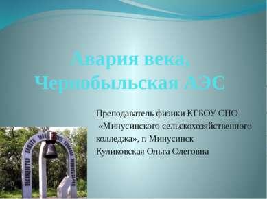 Авария века, Чернобыльская АЭС Преподаватель физики КГБОУ СПО «Минусинского с...