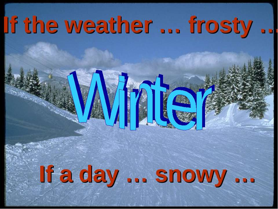 If the weather … frosty … If a day … snowy …