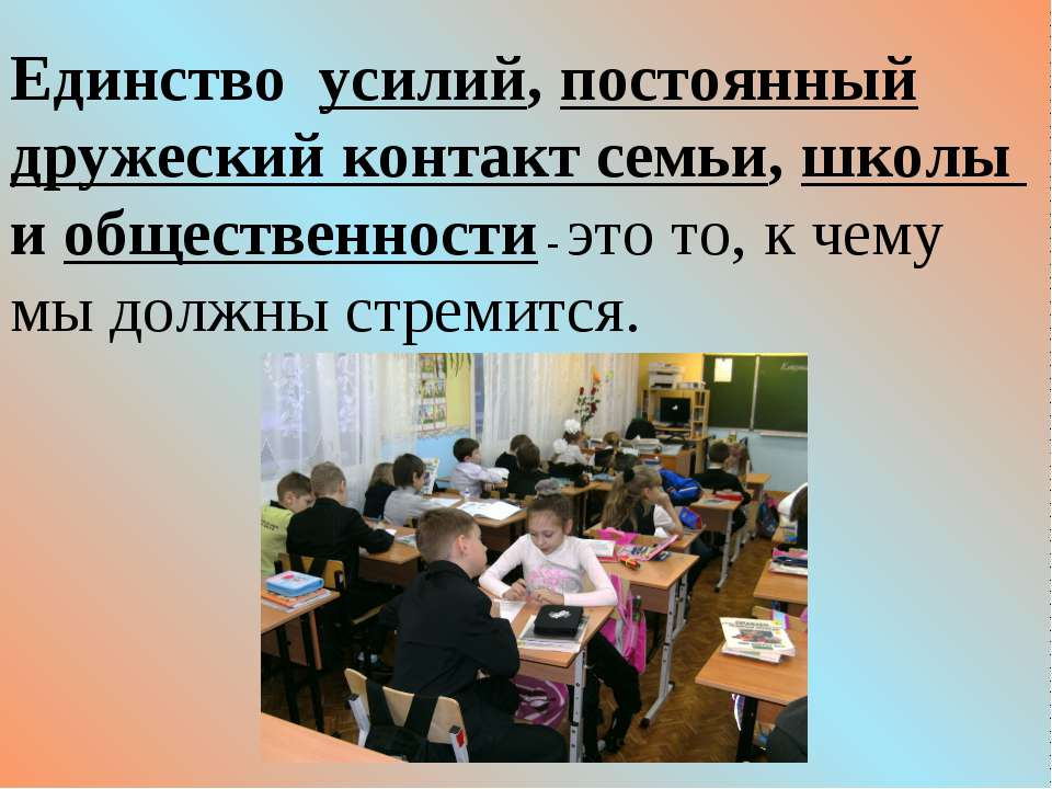 Единство усилий, постоянный дружеский контакт семьи, школы и общественности -...