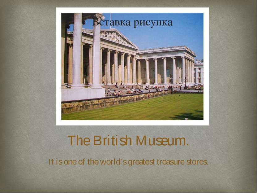 The British Museum. It is one of the world's greatest treasure stores.
