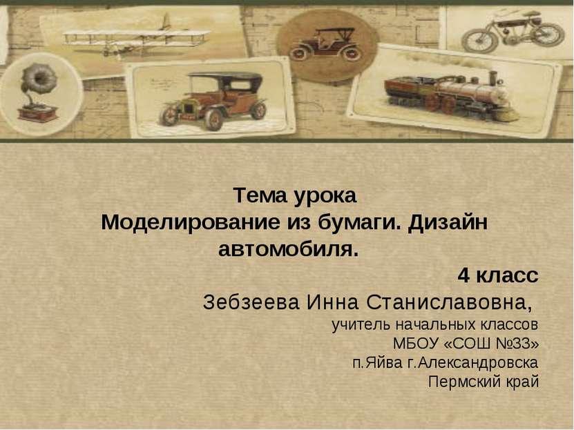 Тема урока Моделирование из бумаги. Дизайн автомобиля. 4 класс Зебзеева Инна ...