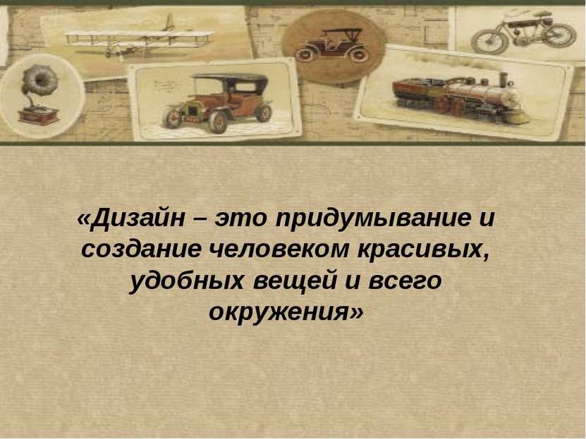 «Дизайн – это придумывание и создание человеком красивых, удобных вещей и все...