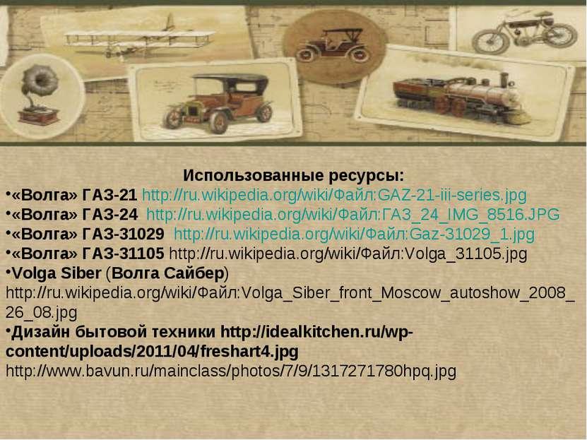Использованные ресурсы: «Волга» ГАЗ-21 http://ru.wikipedia.org/wiki/Файл:GAZ-...