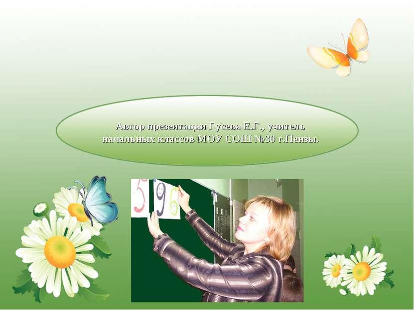 Автор презентации Гусева Е.Г., учитель начальных классов МОУ СОШ №30 г.Пензы.