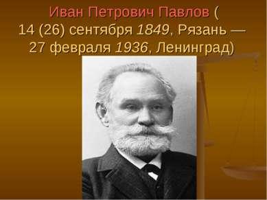Иван Петрович Павлов (14 (26) сентября 1849, Рязань— 27 февраля 1936, Ленинг...
